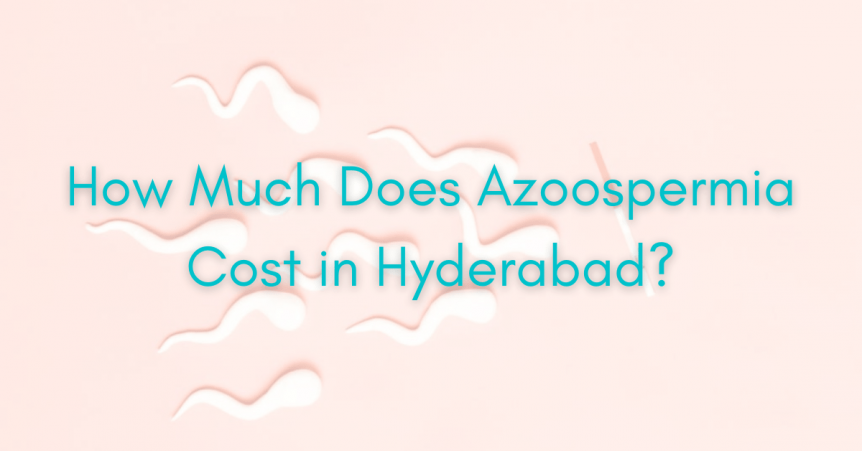How Much Does Azoospermia Cost in Hyderabad
